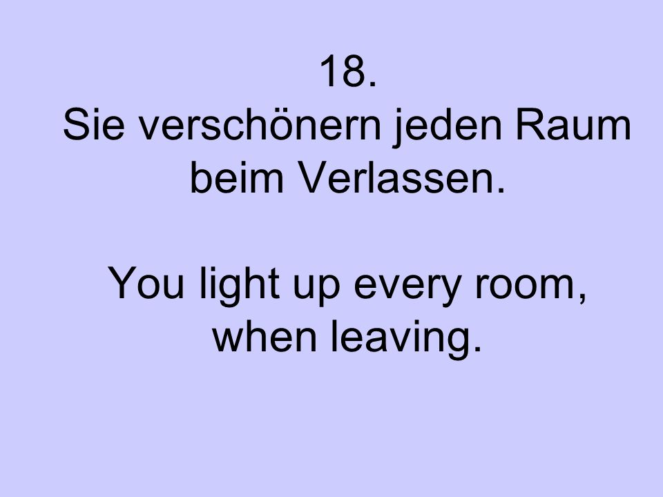 18. Sie verschönern jeden Raum beim Verlassen. You light up every room, when leaving.