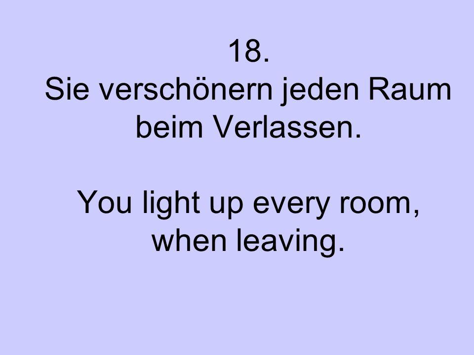18. Sie verschönern jeden Raum beim Verlassen. You light up every room, when leaving.