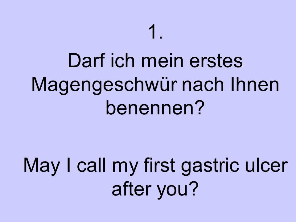 1. Darf ich mein erstes Magengeschwür nach Ihnen benennen? May I call my first gastric ulcer after you?