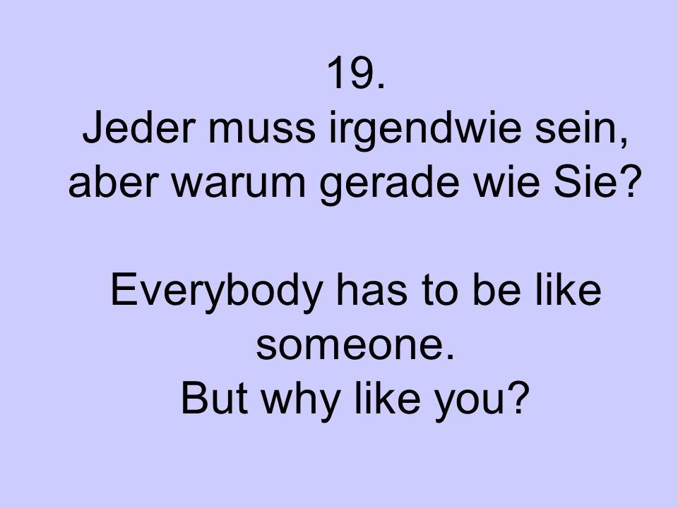 19. Jeder muss irgendwie sein, aber warum gerade wie Sie? Everybody has to be like someone. But why like you?