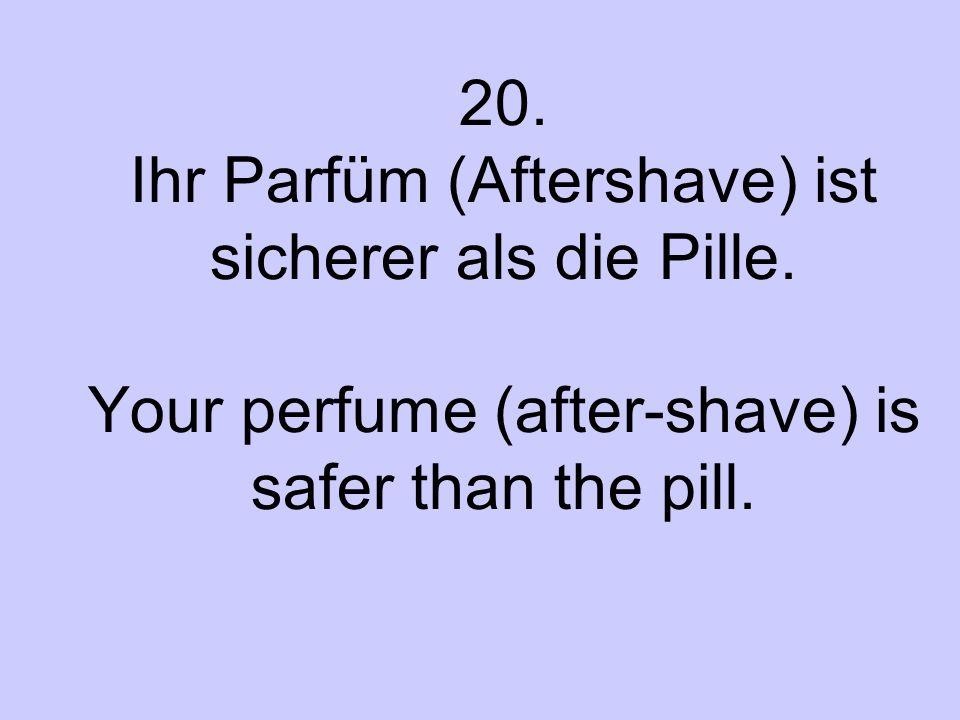20. Ihr Parfüm (Aftershave) ist sicherer als die Pille. Your perfume (after-shave) is safer than the pill.