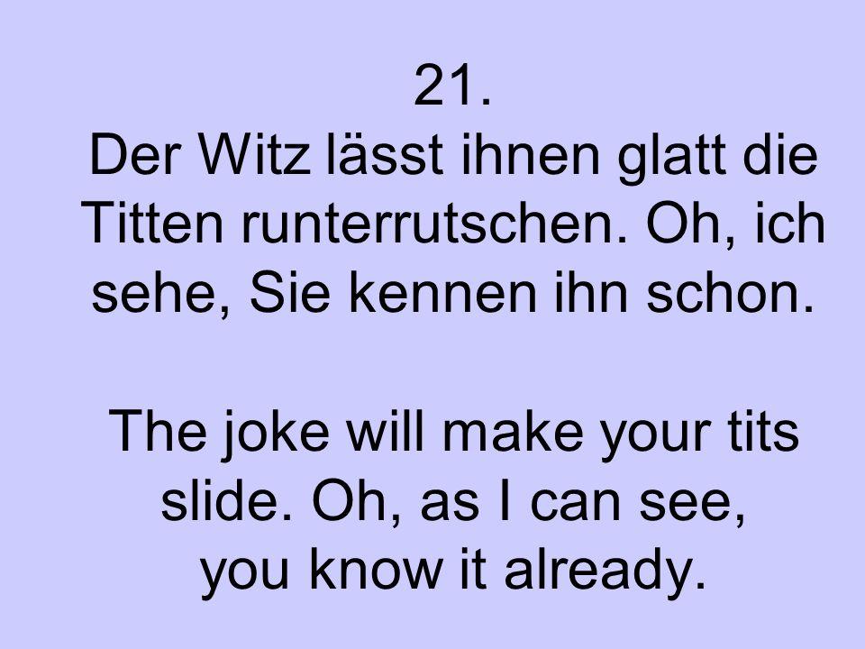 21. Der Witz lässt ihnen glatt die Titten runterrutschen. Oh, ich sehe, Sie kennen ihn schon. The joke will make your tits slide. Oh, as I can see, yo