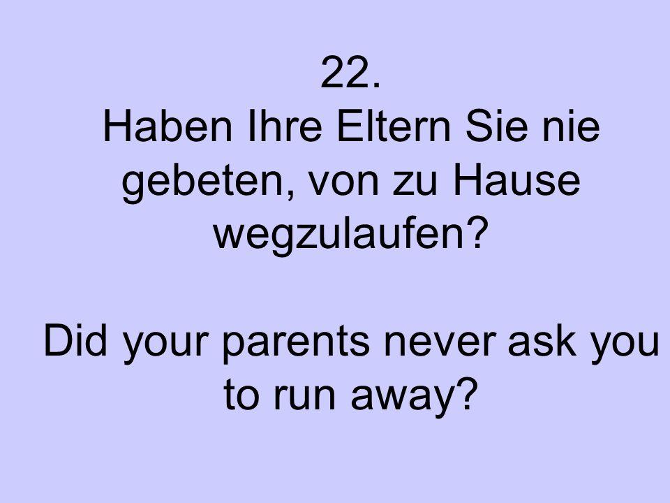 22. Haben Ihre Eltern Sie nie gebeten, von zu Hause wegzulaufen? Did your parents never ask you to run away?