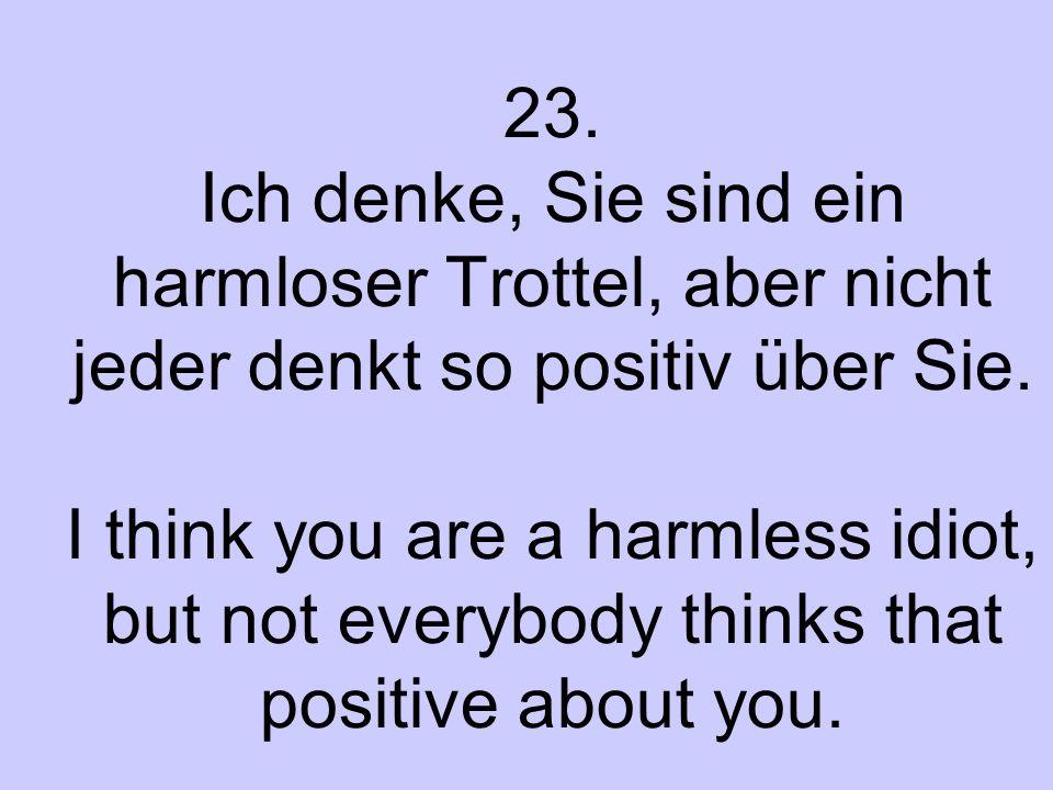 23. Ich denke, Sie sind ein harmloser Trottel, aber nicht jeder denkt so positiv über Sie. I think you are a harmless idiot, but not everybody thinks