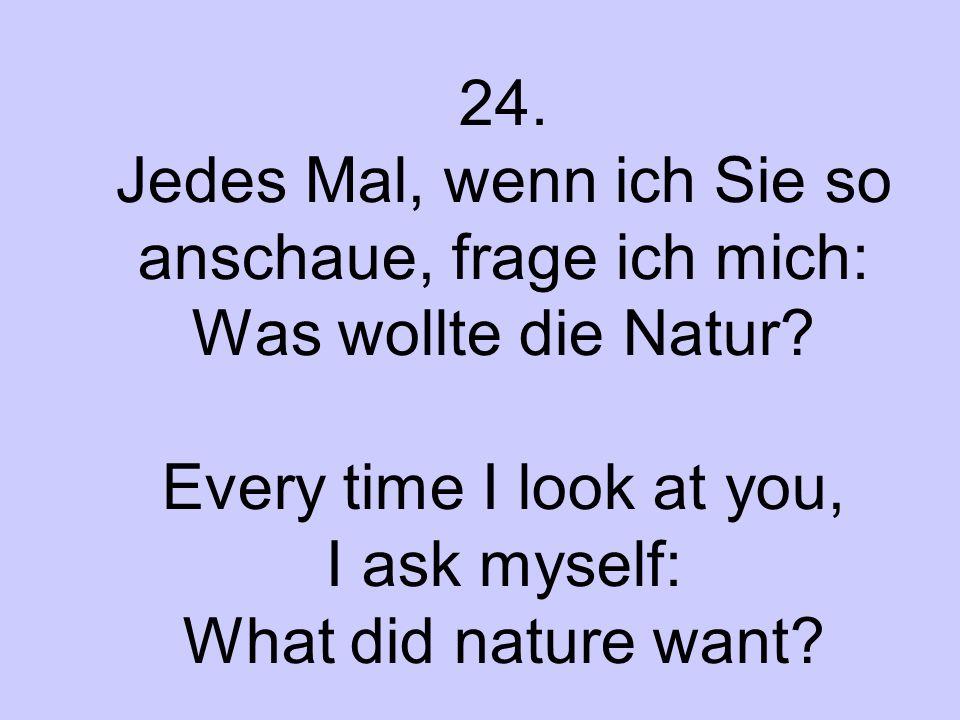 24. Jedes Mal, wenn ich Sie so anschaue, frage ich mich: Was wollte die Natur.