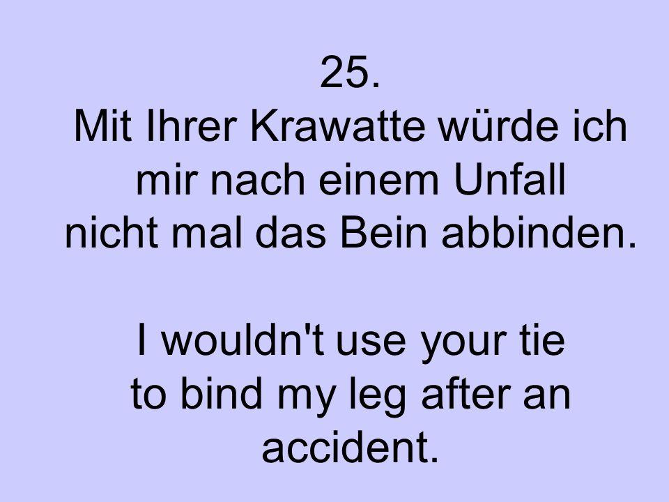 25. Mit Ihrer Krawatte würde ich mir nach einem Unfall nicht mal das Bein abbinden. I wouldn't use your tie to bind my leg after an accident.