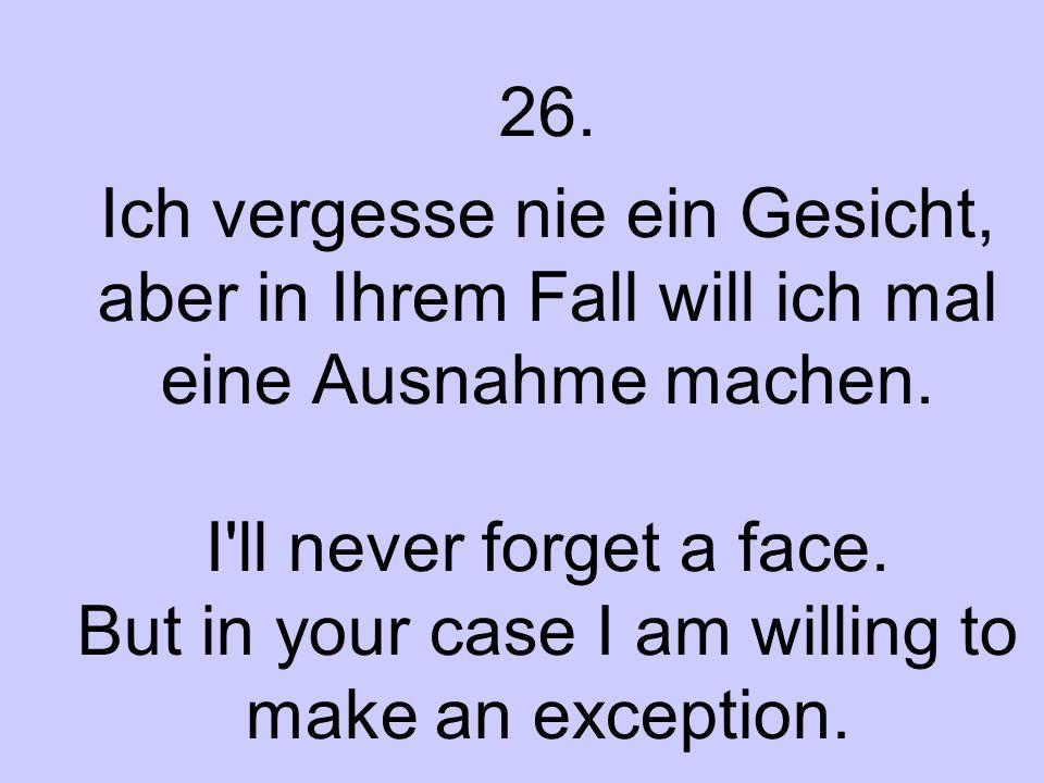 26. Ich vergesse nie ein Gesicht, aber in Ihrem Fall will ich mal eine Ausnahme machen. I'll never forget a face. But in your case I am willing to mak