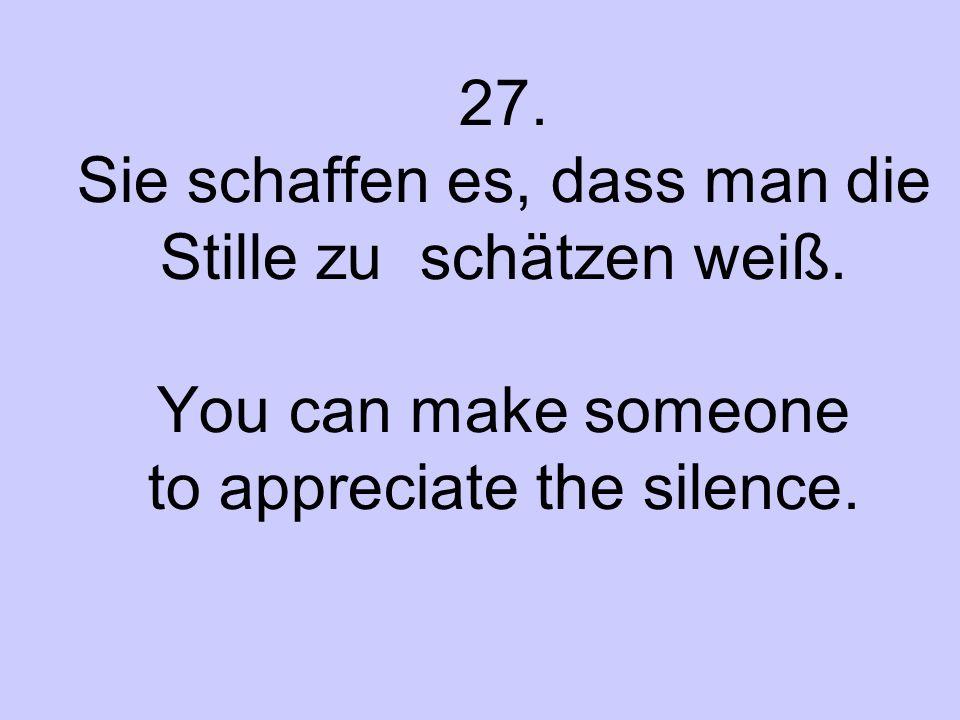27. Sie schaffen es, dass man die Stille zu schätzen weiß. You can make someone to appreciate the silence.