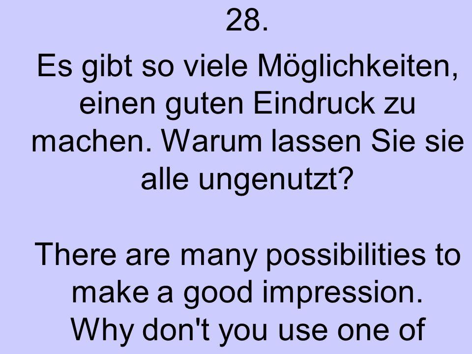 28. Es gibt so viele Möglichkeiten, einen guten Eindruck zu machen.