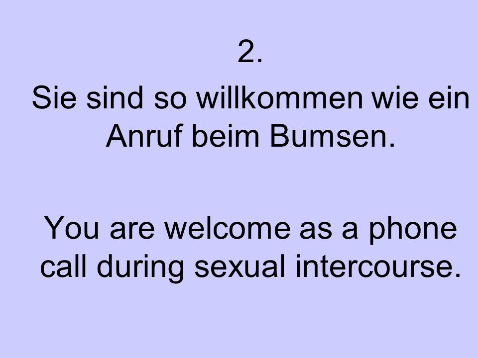 2. Sie sind so willkommen wie ein Anruf beim Bumsen. You are welcome as a phone call during sexual intercourse.