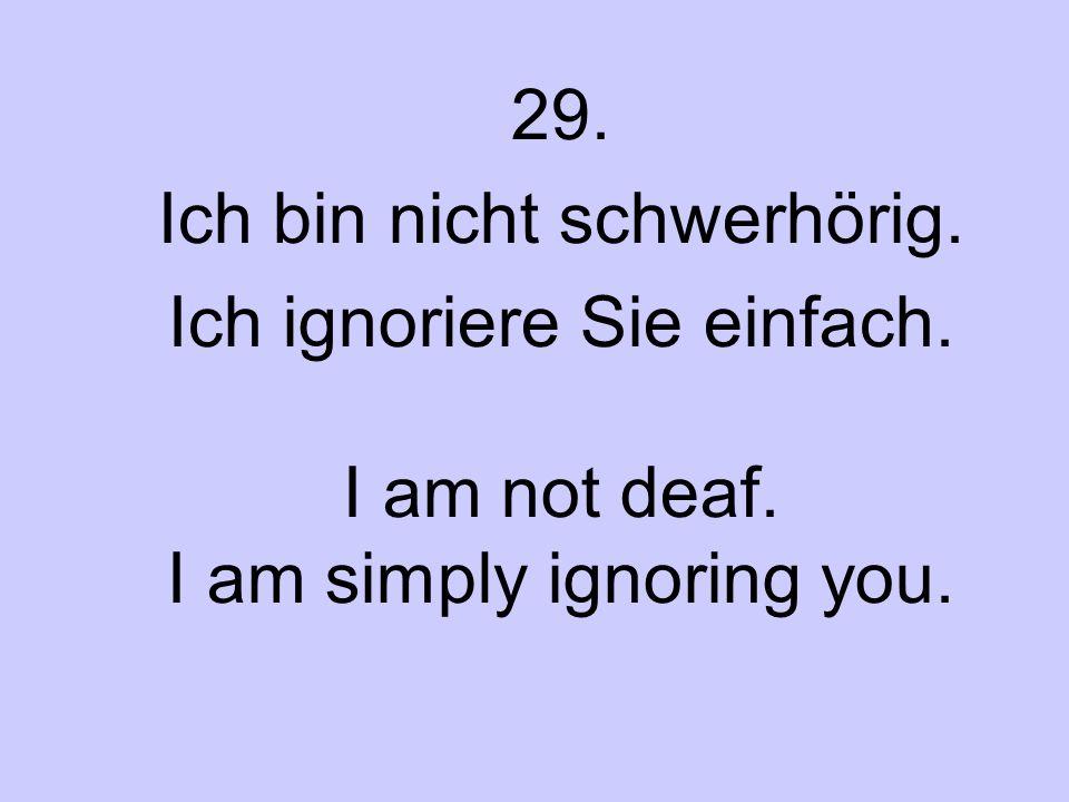29. Ich bin nicht schwerhörig. Ich ignoriere Sie einfach. I am not deaf. I am simply ignoring you.