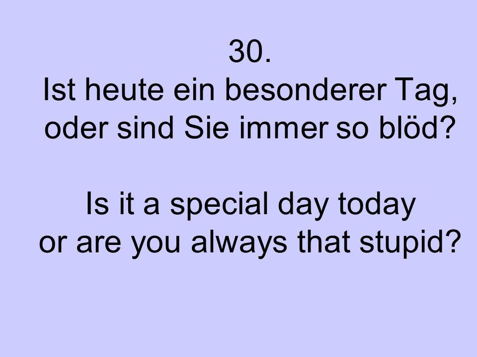 30. Ist heute ein besonderer Tag, oder sind Sie immer so blöd? Is it a special day today or are you always that stupid?
