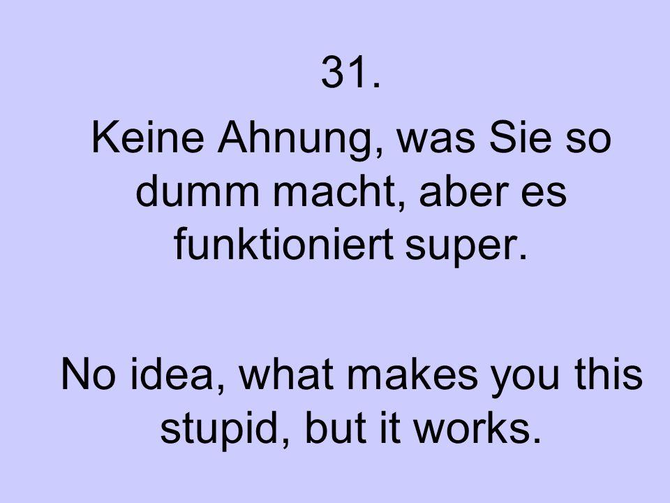 31. Keine Ahnung, was Sie so dumm macht, aber es funktioniert super. No idea, what makes you this stupid, but it works.