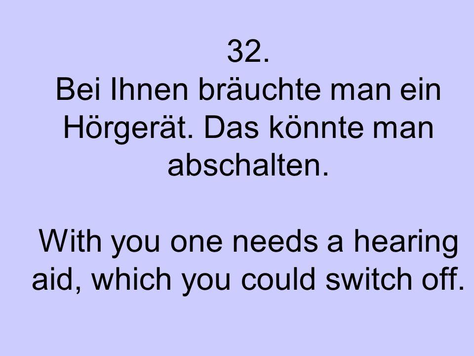 32. Bei Ihnen bräuchte man ein Hörgerät. Das könnte man abschalten. With you one needs a hearing aid, which you could switch off.