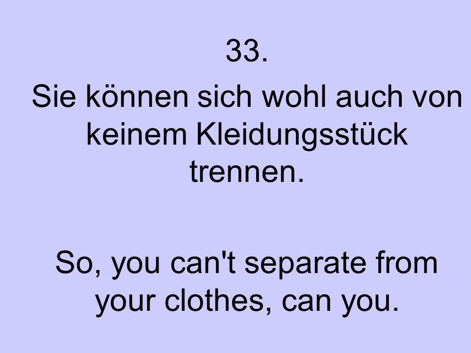 33. Sie können sich wohl auch von keinem Kleidungsstück trennen. So, you can't separate from your clothes, can you.
