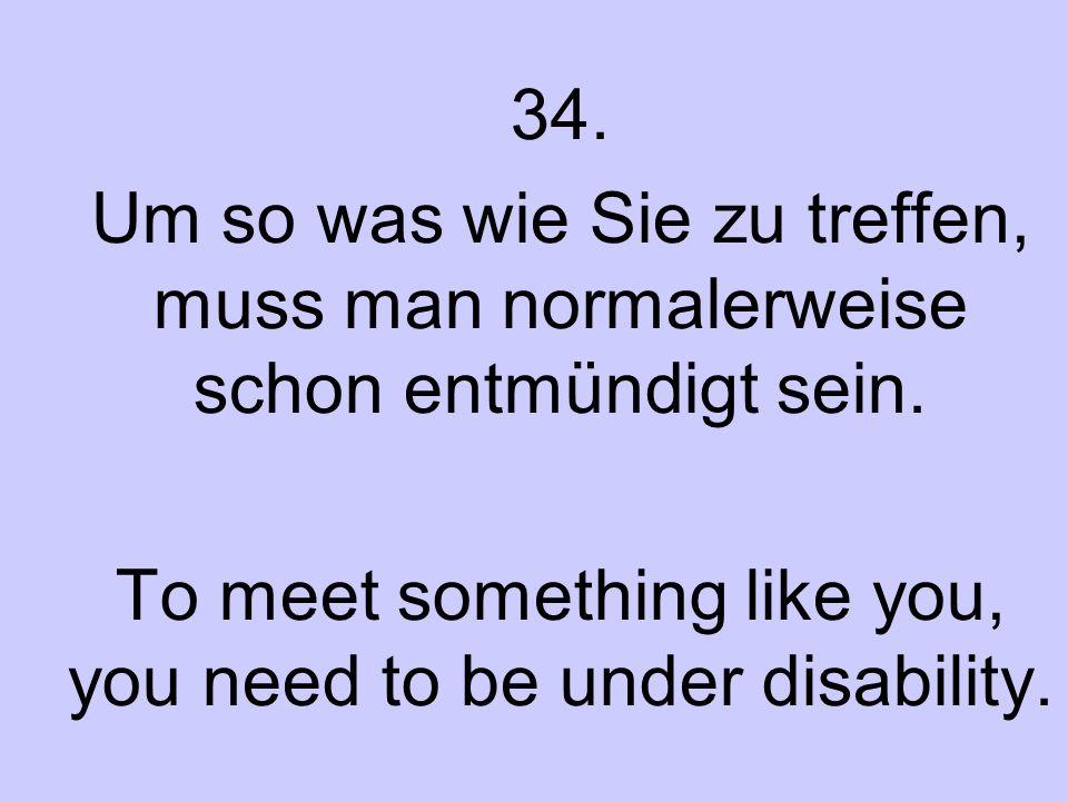 34. Um so was wie Sie zu treffen, muss man normalerweise schon entmündigt sein. To meet something like you, you need to be under disability.