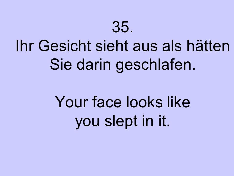 35. Ihr Gesicht sieht aus als hätten Sie darin geschlafen. Your face looks like you slept in it.