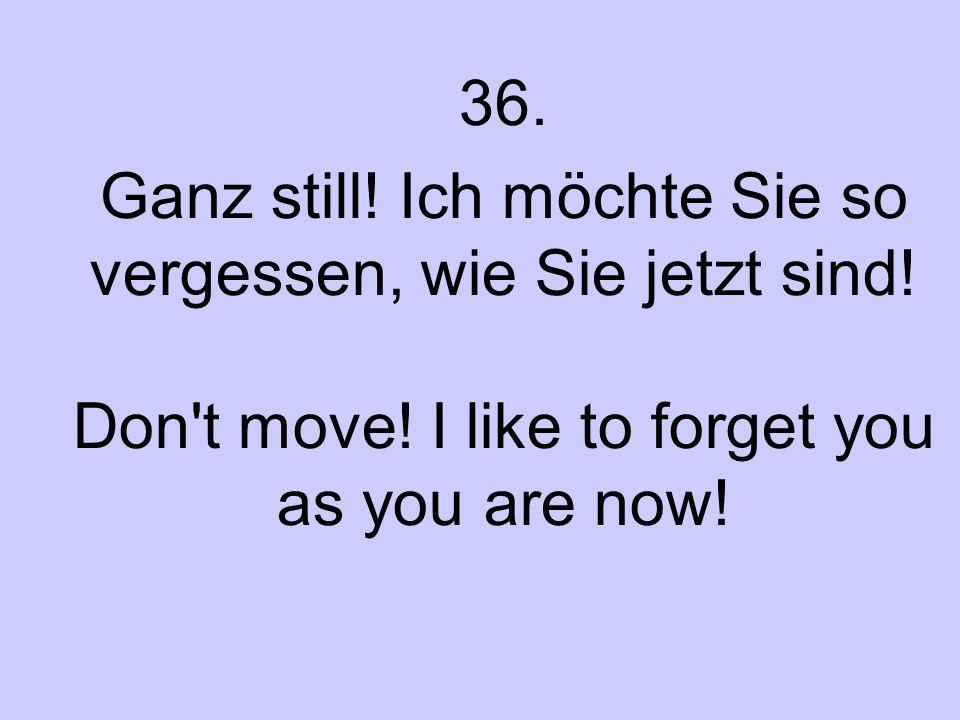 36. Ganz still. Ich möchte Sie so vergessen, wie Sie jetzt sind.