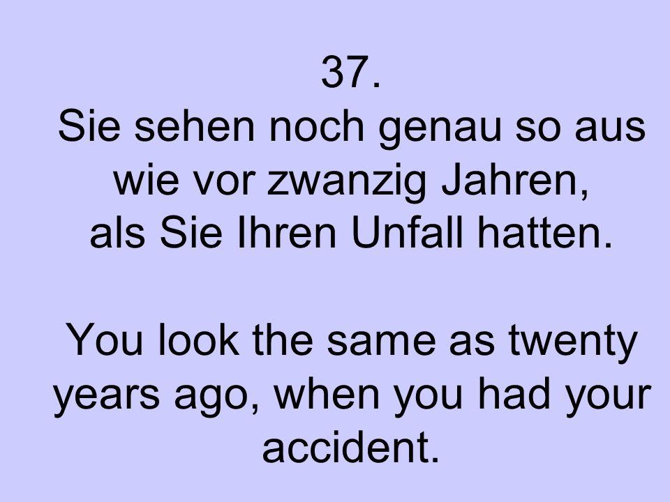 37. Sie sehen noch genau so aus wie vor zwanzig Jahren, als Sie Ihren Unfall hatten. You look the same as twenty years ago, when you had your accident