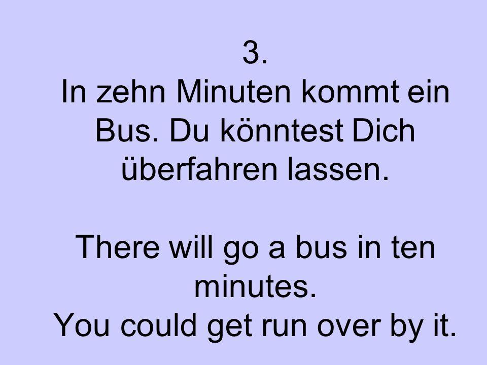 3. In zehn Minuten kommt ein Bus. Du könntest Dich überfahren lassen. There will go a bus in ten minutes. You could get run over by it.