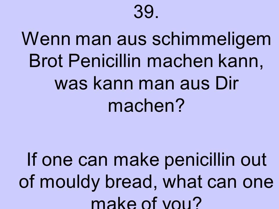 39. Wenn man aus schimmeligem Brot Penicillin machen kann, was kann man aus Dir machen? If one can make penicillin out of mouldy bread, what can one m