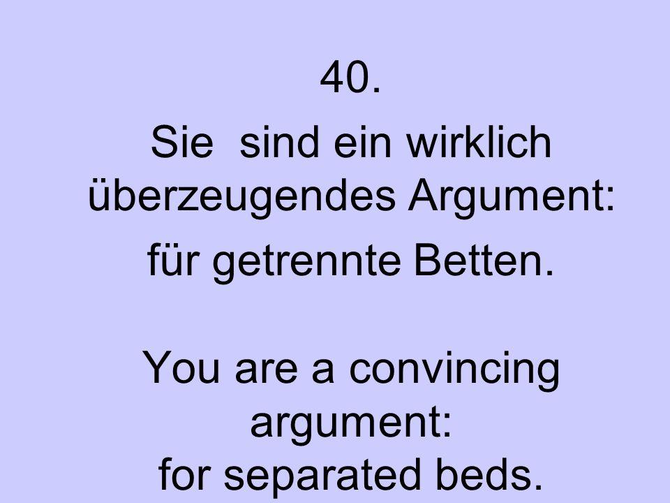 40. Sie sind ein wirklich überzeugendes Argument: für getrennte Betten. You are a convincing argument: for separated beds.