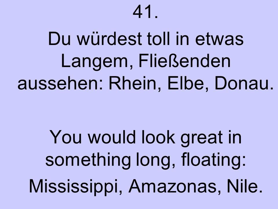 41. Du würdest toll in etwas Langem, Fließenden aussehen: Rhein, Elbe, Donau. You would look great in something long, floating: Mississippi, Amazonas,