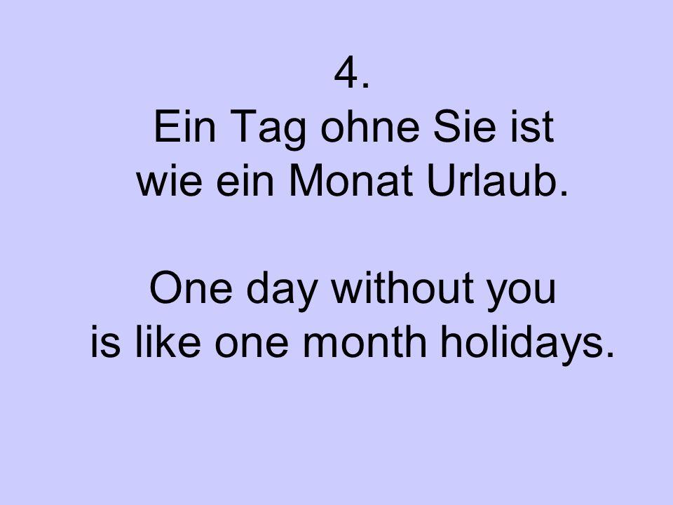 4. Ein Tag ohne Sie ist wie ein Monat Urlaub. One day without you is like one month holidays.