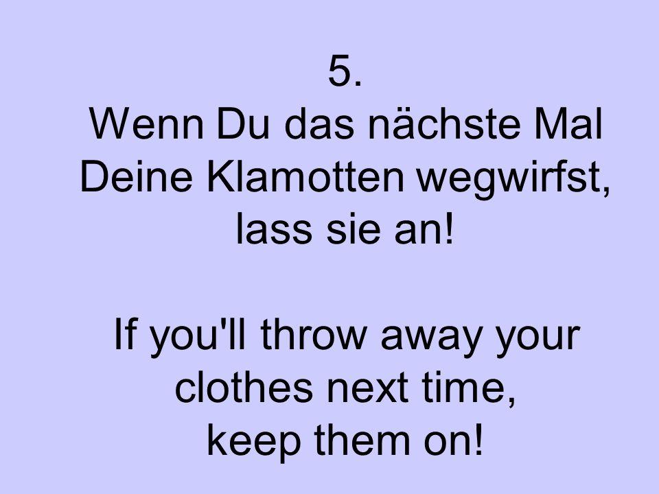 5. Wenn Du das nächste Mal Deine Klamotten wegwirfst, lass sie an! If you'll throw away your clothes next time, keep them on!