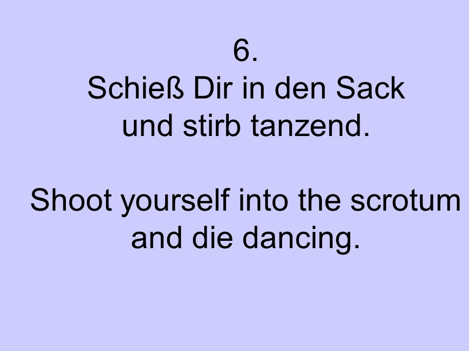 6. Schieß Dir in den Sack und stirb tanzend. Shoot yourself into the scrotum and die dancing.