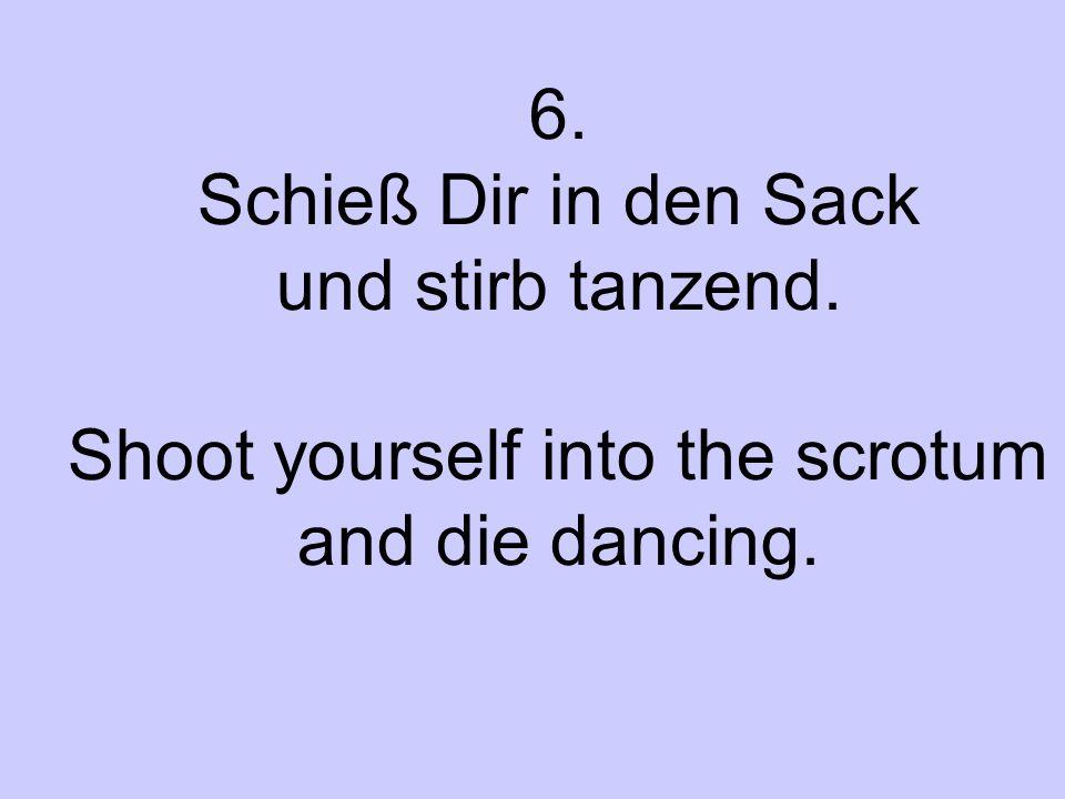 6. Schieß Dir in den Sack und stirb tanzend. Shoot yourself into the scrotum and die dancing.