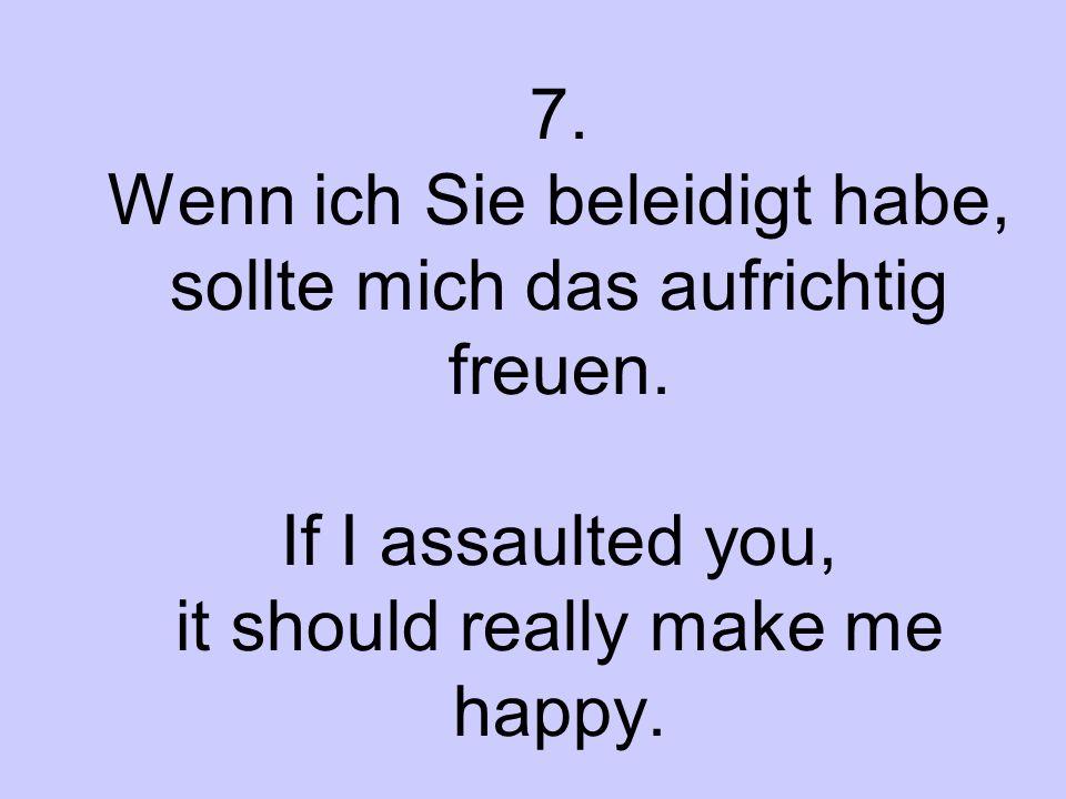 7. Wenn ich Sie beleidigt habe, sollte mich das aufrichtig freuen. If I assaulted you, it should really make me happy.
