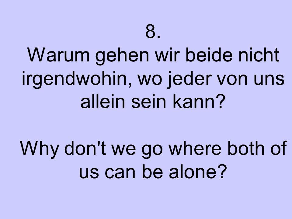 8. Warum gehen wir beide nicht irgendwohin, wo jeder von uns allein sein kann? Why don't we go where both of us can be alone?