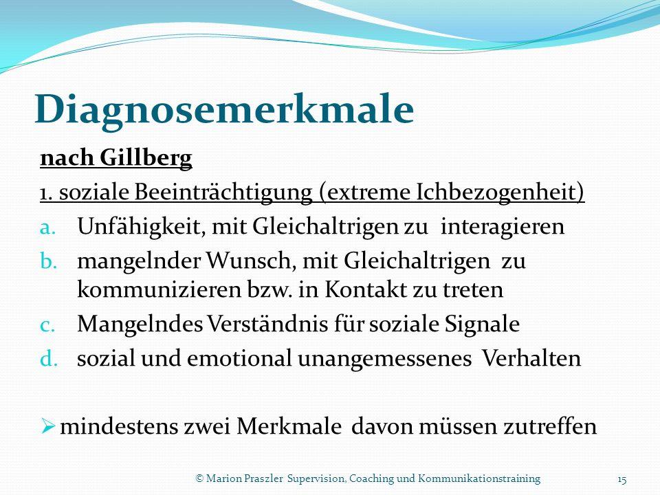 Diagnosemerkmale nach Gillberg 1. soziale Beeinträchtigung (extreme Ichbezogenheit) a. Unfähigkeit, mit Gleichaltrigen zu interagieren b. mangelnder W