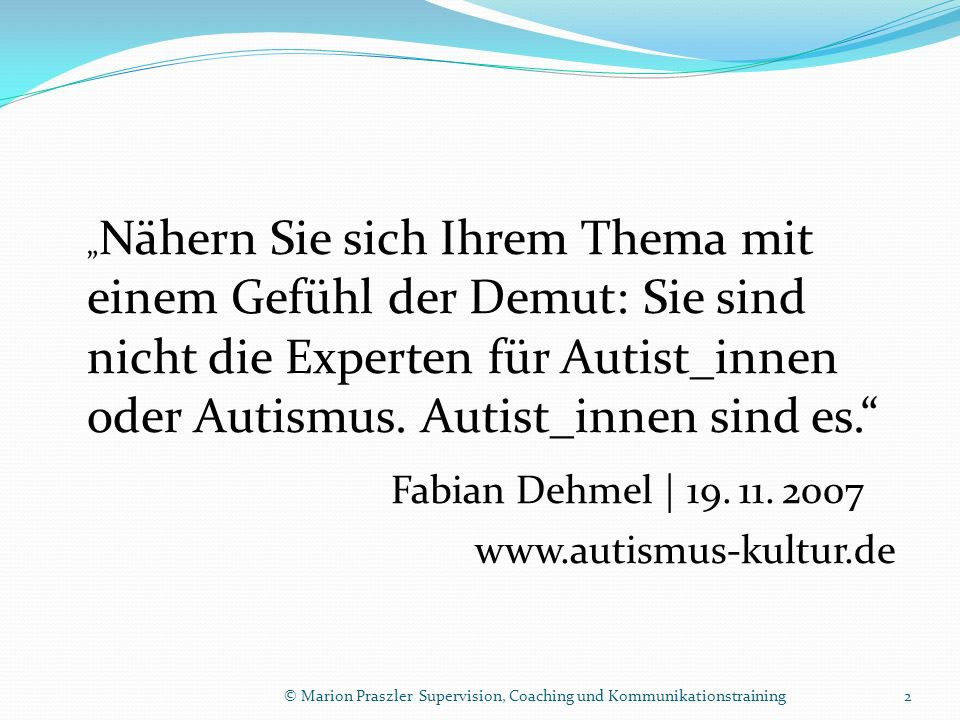 © Marion Praszler Supervision, Coaching und Kommunikationstraining Menschen mit Störungen im autistischen Spektrum Hohe Funktionalität High Functioning Autism Asperger-Syndrom Geringe Funktionalität 13 Gemessen an unseren gesellschaftlichen Normen und Erwartungen