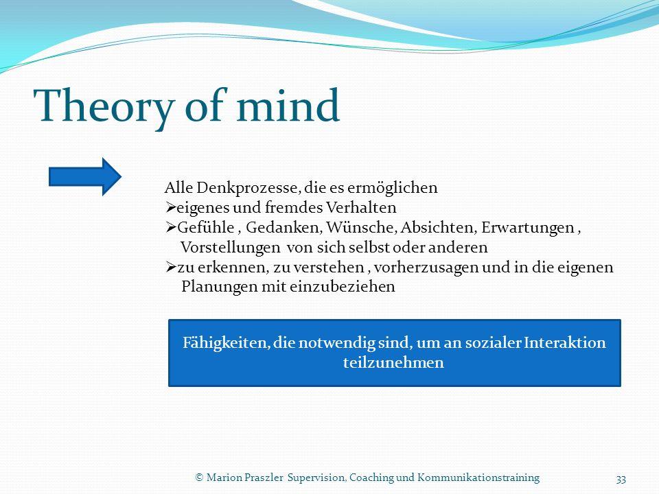 Theory of mind © Marion Praszler Supervision, Coaching und Kommunikationstraining Alle Denkprozesse, die es ermöglichen eigenes und fremdes Verhalten Gefühle, Gedanken, Wünsche, Absichten, Erwartungen, Vorstellungen von sich selbst oder anderen zu erkennen, zu verstehen, vorherzusagen und in die eigenen Planungen mit einzubeziehen Fähigkeiten, die notwendig sind, um an sozialer Interaktion teilzunehmen 33