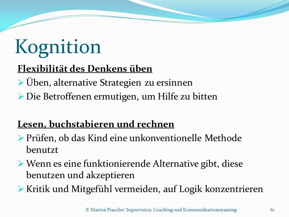 Kognition Flexibilität des Denkens üben Üben, alternative Strategien zu ersinnen Die Betroffenen ermutigen, um Hilfe zu bitten Lesen, buchstabieren und rechnen Prüfen, ob das Kind eine unkonventionelle Methode benutzt Wenn es eine funktionierende Alternative gibt, diese benutzen und akzeptieren Kritik und Mitgefühl vermeiden, auf Logik konzentrieren © Marion Praszler Supervision, Coaching und Kommunikationstraining61