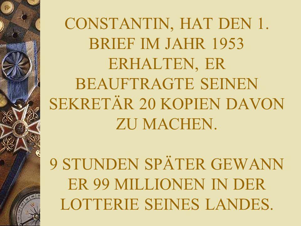 CONSTANTIN, HAT DEN 1. BRIEF IM JAHR 1953 ERHALTEN, ER BEAUFTRAGTE SEINEN SEKRETÄR 20 KOPIEN DAVON ZU MACHEN. 9 STUNDEN SPÄTER GEWANN ER 99 MILLIONEN