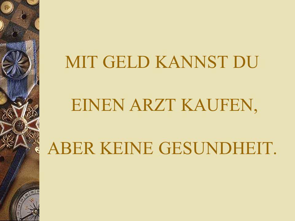 MIT GELD KANNST DU EINEN ARZT KAUFEN, ABER KEINE GESUNDHEIT.