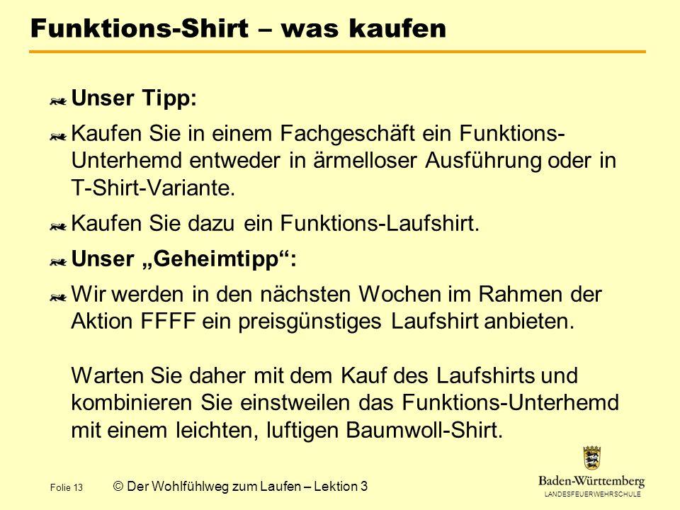 LANDESFEUERWEHRSCHULE Folie 13 © Der Wohlfühlweg zum Laufen – Lektion 3 Funktions-Shirt – was kaufen Unser Tipp: Kaufen Sie in einem Fachgeschäft ein Funktions- Unterhemd entweder in ärmelloser Ausführung oder in T-Shirt-Variante.