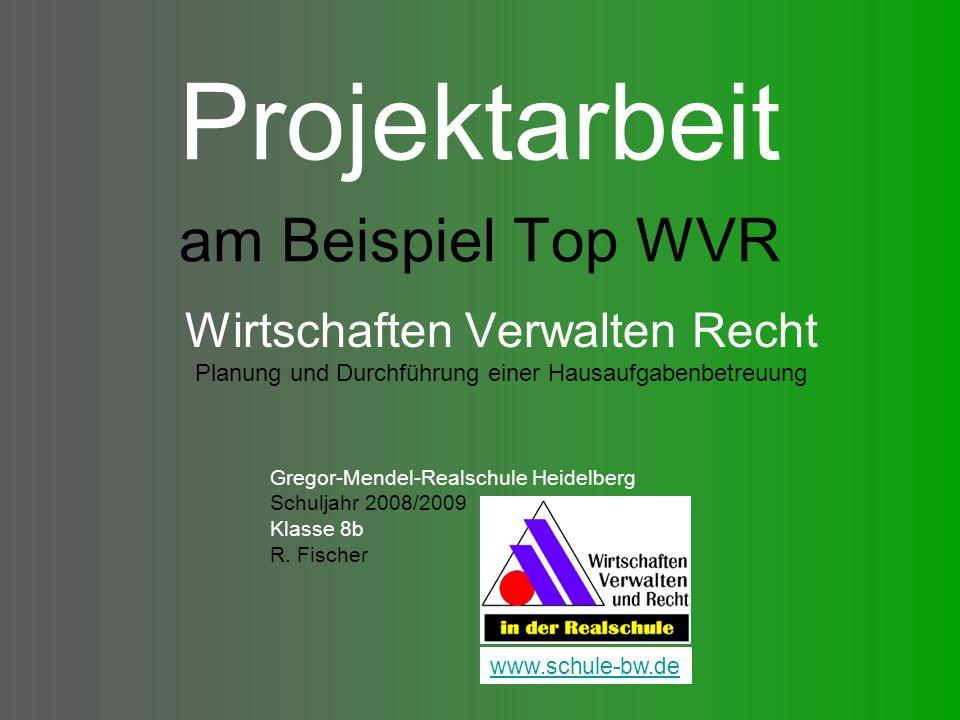 Projektarbeit am Beispiel Top WVR Wirtschaften Verwalten Recht Planung und Durchführung einer Hausaufgabenbetreuung Gregor-Mendel-Realschule Heidelberg Schuljahr 2008/2009 Klasse 8b R.
