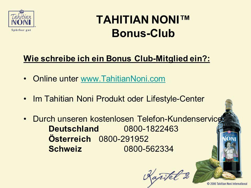 Wie schreibe ich ein Bonus Club-Mitglied ein?: Online unter www.TahitianNoni.comwww.TahitianNoni.com Im Tahitian Noni Produkt oder Lifestyle-Center Durch unseren kostenlosen Telefon-Kundenservice Deutschland 0800-1822463 Österreich 0800-291952 Schweiz 0800-562334
