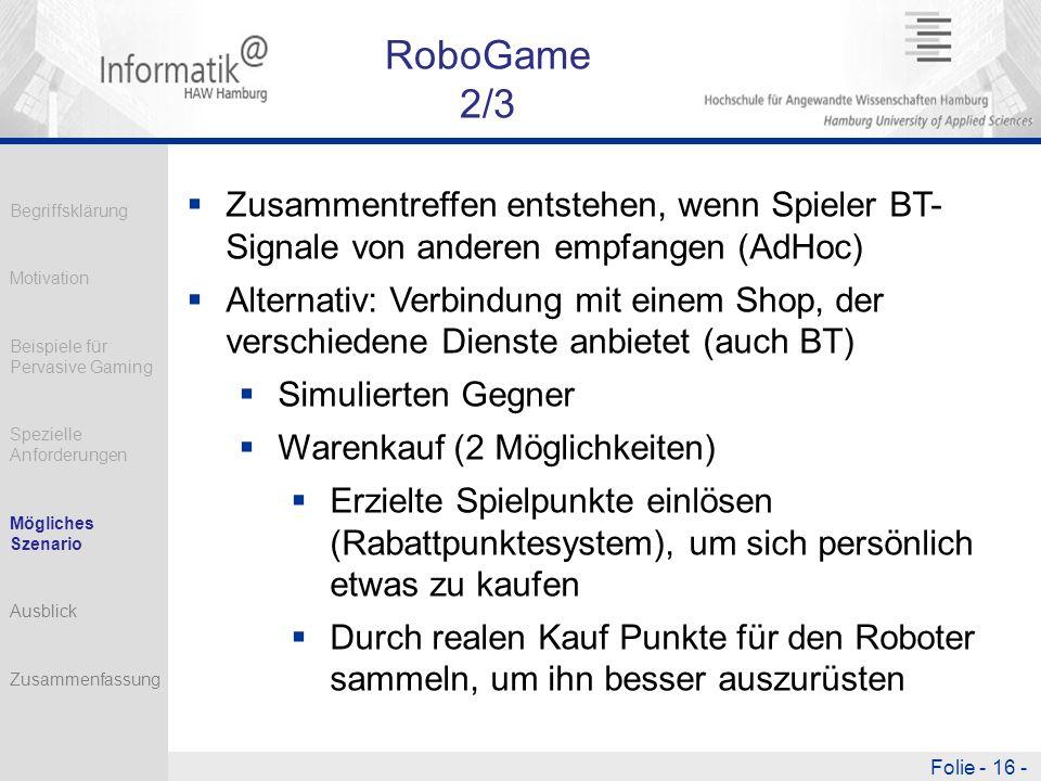 Folie - 16 - RoboGame 2/3 Zusammentreffen entstehen, wenn Spieler BT- Signale von anderen empfangen (AdHoc) Alternativ: Verbindung mit einem Shop, der verschiedene Dienste anbietet (auch BT) Simulierten Gegner Warenkauf (2 Möglichkeiten) Erzielte Spielpunkte einlösen (Rabattpunktesystem), um sich persönlich etwas zu kaufen Durch realen Kauf Punkte für den Roboter sammeln, um ihn besser auszurüsten Begriffsklärung Motivation Beispiele für Pervasive Gaming Spezielle Anforderungen Mögliches Szenario Ausblick Zusammenfassung
