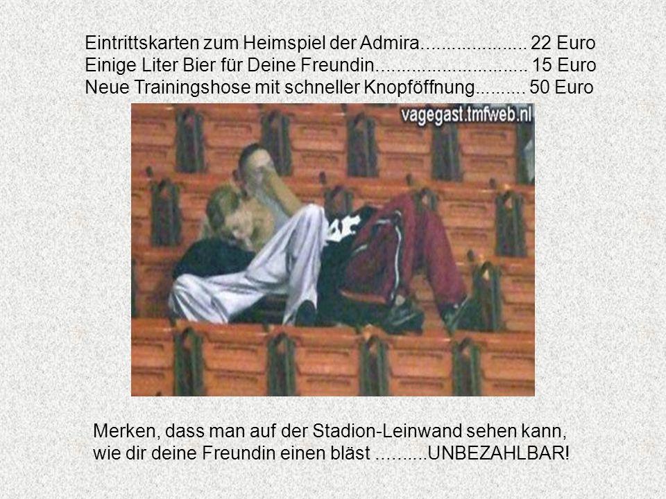 Eintrittskarten zum Heimspiel der Admira..................... 22 Euro Einige Liter Bier für Deine Freundin.............................. 15 Euro Neue