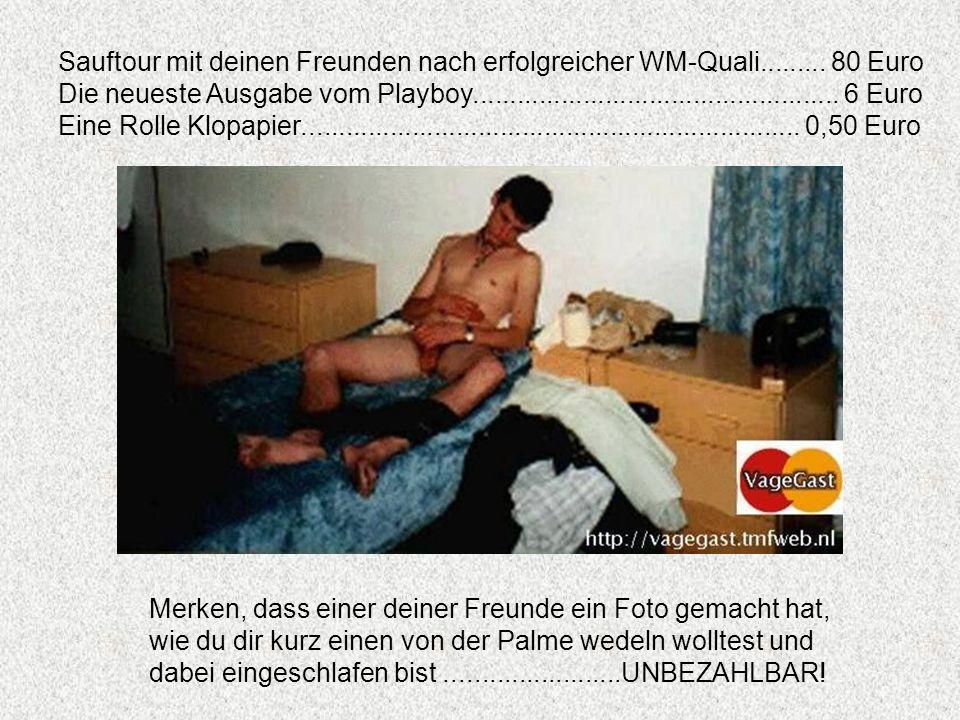 Sauftour mit deinen Freunden nach erfolgreicher WM-Quali......... 80 Euro Die neueste Ausgabe vom Playboy.............................................