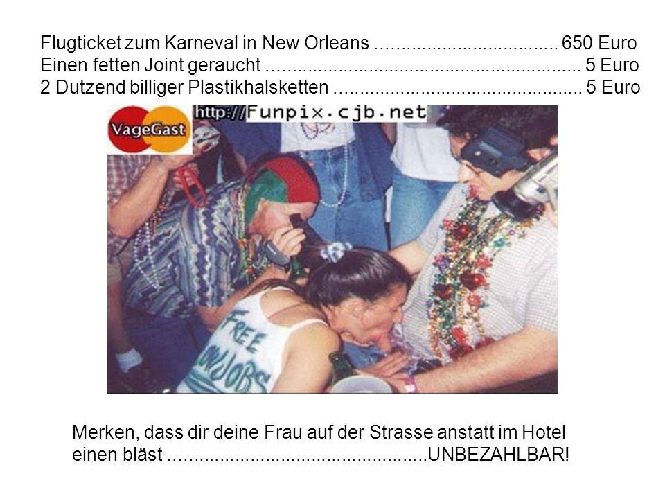 Flugticket zum Karneval in New Orleans.................................... 650 Euro Einen fetten Joint geraucht.......................................