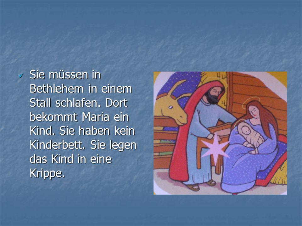 Sie müssen in Bethlehem in einem Stall schlafen. Dort bekommt Maria ein Kind. Sie haben kein Kinderbett. Sie legen das Kind in eine Krippe. Sie müssen