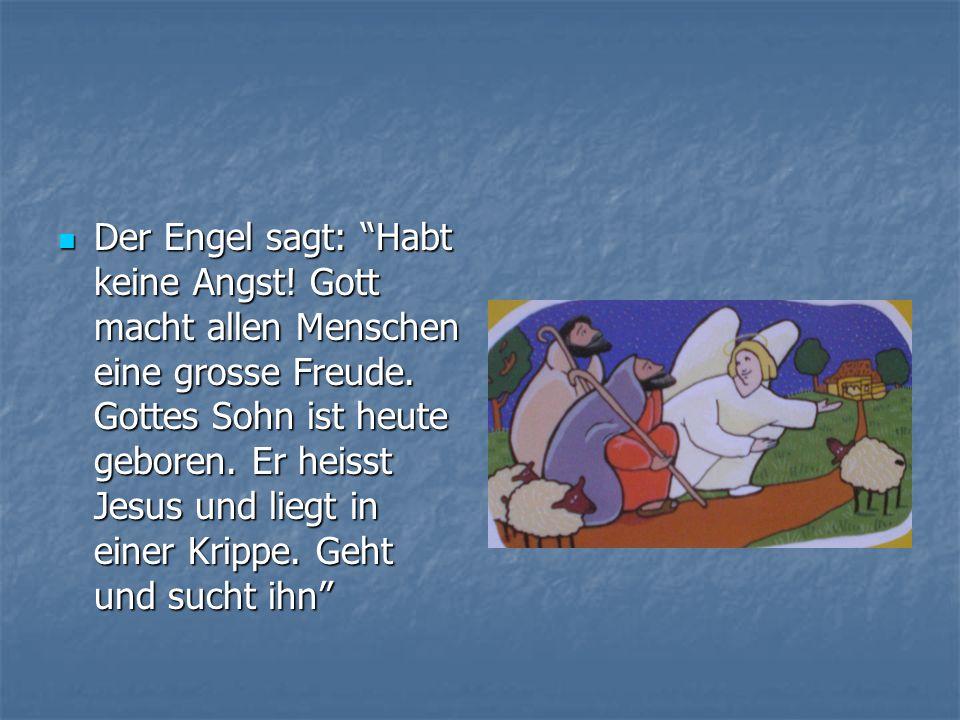 Der Engel sagt: Habt keine Angst! Gott macht allen Menschen eine grosse Freude. Gottes Sohn ist heute geboren. Er heisst Jesus und liegt in einer Krip