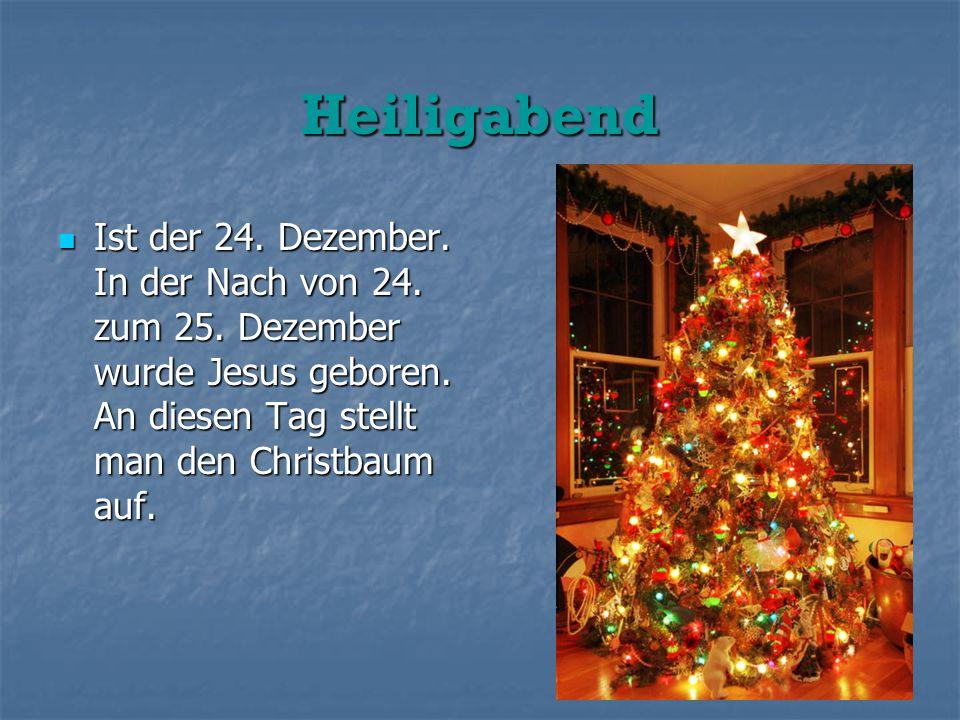 Heiligabend Ist der 24. Dezember. In der Nach von 24. zum 25. Dezember wurde Jesus geboren. An diesen Tag stellt man den Christbaum auf. Ist der 24. D