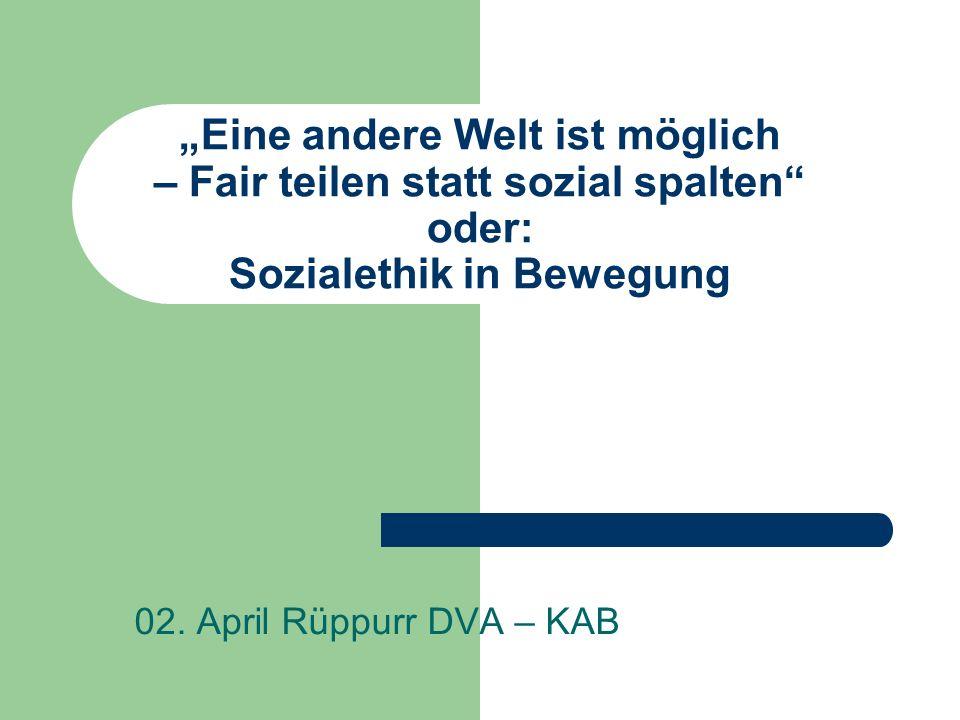 Eine andere Welt ist möglich – Fair teilen statt sozial spalten oder: Sozialethik in Bewegung 02. April Rüppurr DVA – KAB